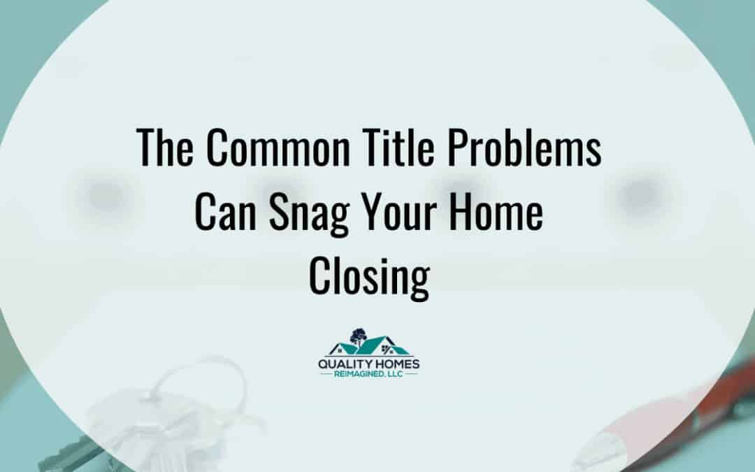 The Common Title Problems Can Snag Your Home Closing